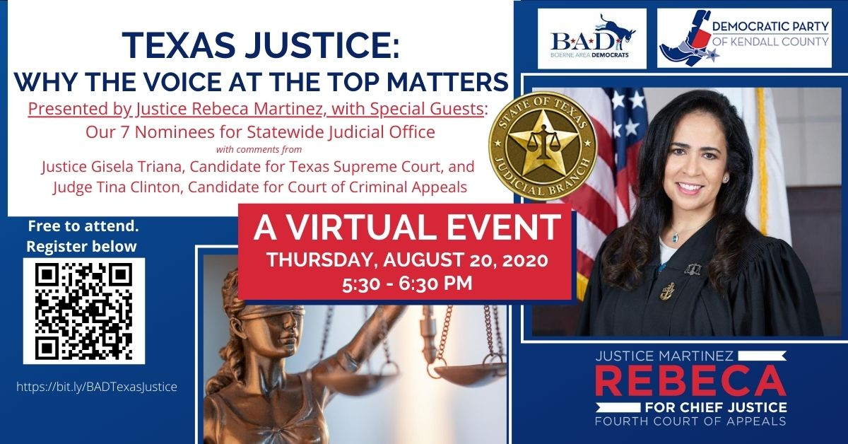 "Boerne Area Democrats and the Democratic Party of Kendall County present ""Texas Justice: Why the Voice at the Top Matters."" A Virtual Event, Thursday, August 20, 2020, 5:30-6:30 PM. Presented by Justice Rebeca Martinez, candidate for Chief Justice, Fourth Court of Appeals. With Special Guests: Our 7 Nominees for Statewide Judicial Office. With comments from Justice Gisela Triana, Candidate for Texas Supreme Court, and Judge Tina Clinton, Candidate for Court of Criminal Appeals. Free to attend. Register at https://bit.ly/BADTexasJustice"